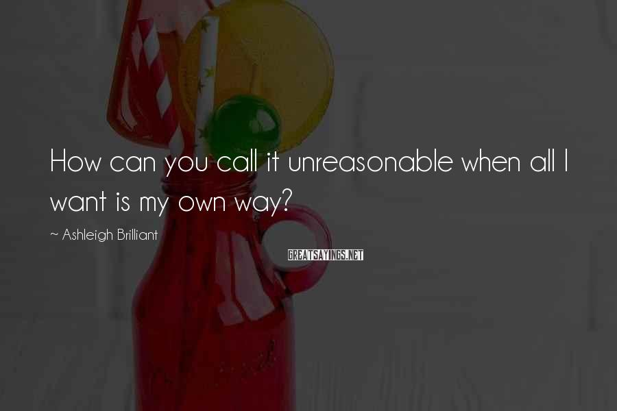 Ashleigh Brilliant Sayings: How can you call it unreasonable when all I want is my own way?