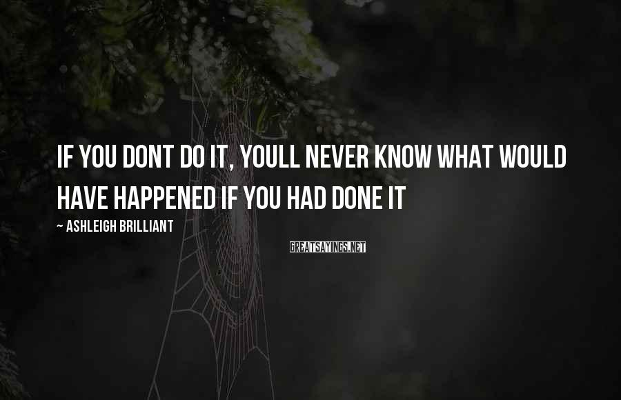 Ashleigh Brilliant Sayings: If you dont do it, youll never know what would have happened if you had