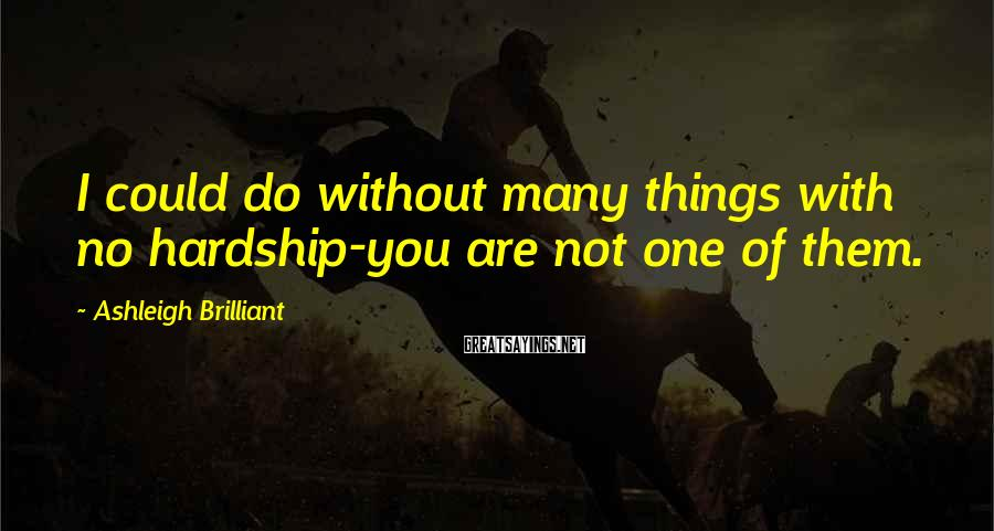 Ashleigh Brilliant Sayings: I could do without many things with no hardship-you are not one of them.