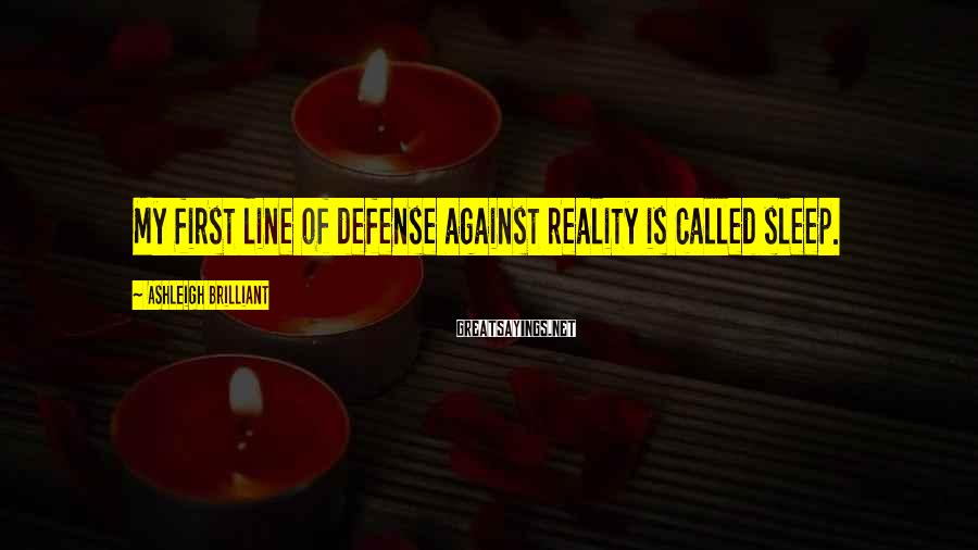 Ashleigh Brilliant Sayings: My first line of defense against reality is called sleep.