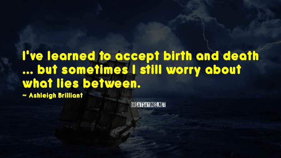 Ashleigh Brilliant Sayings: I've learned to accept birth and death ... but sometimes I still worry about what