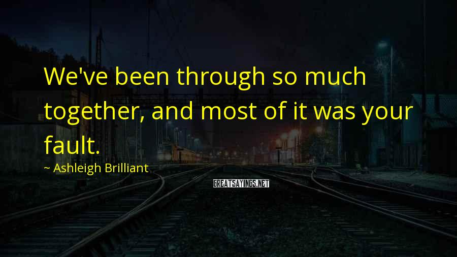 Ashleigh Brilliant Sayings: We've been through so much together, and most of it was your fault.