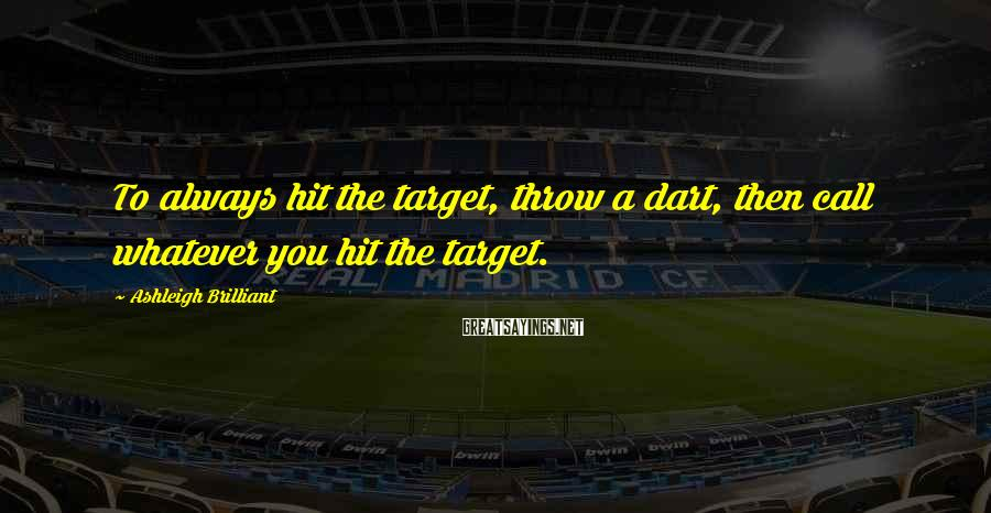 Ashleigh Brilliant Sayings: To always hit the target, throw a dart, then call whatever you hit the target.