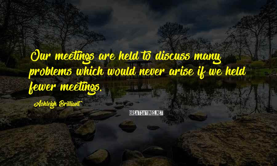 Ashleigh Brilliant Sayings: Our meetings are held to discuss many problems which would never arise if we held