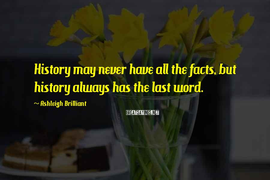 Ashleigh Brilliant Sayings: History may never have all the facts, but history always has the last word.