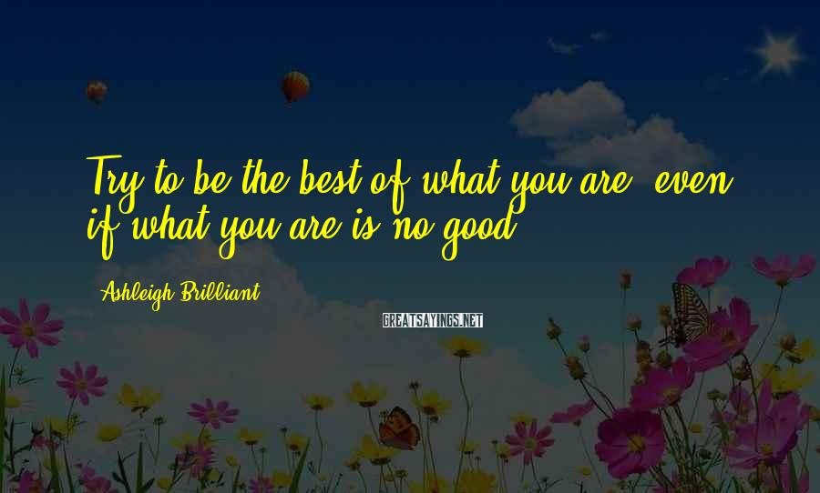 Ashleigh Brilliant Sayings: Try to be the best of what you are, even if what you are is