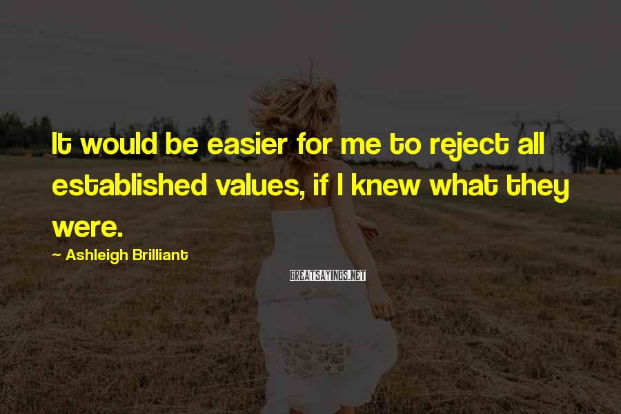 Ashleigh Brilliant Sayings: It would be easier for me to reject all established values, if I knew what