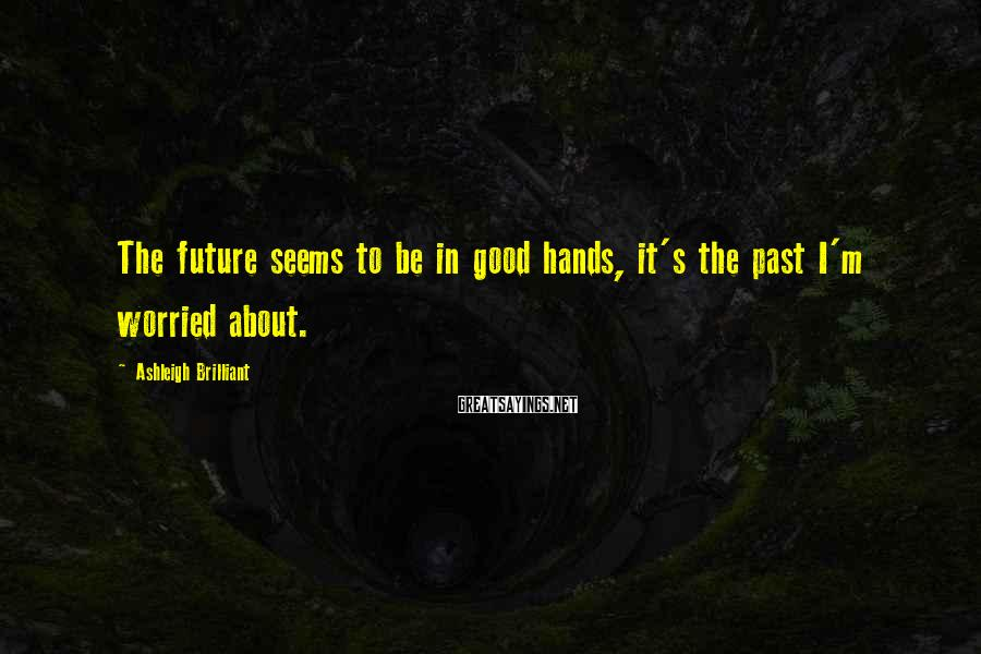 Ashleigh Brilliant Sayings: The future seems to be in good hands, it's the past I'm worried about.