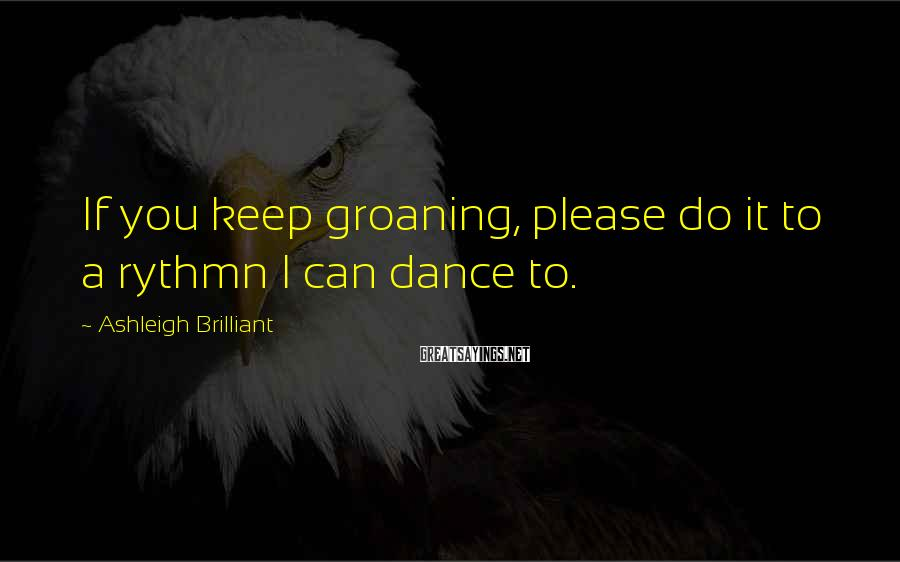 Ashleigh Brilliant Sayings: If you keep groaning, please do it to a rythmn I can dance to.
