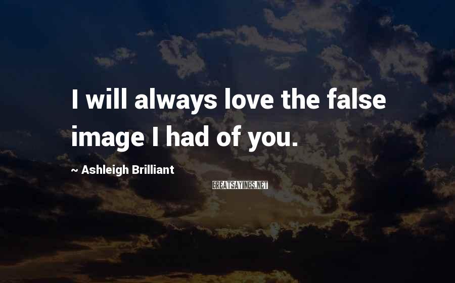 Ashleigh Brilliant Sayings: I will always love the false image I had of you.
