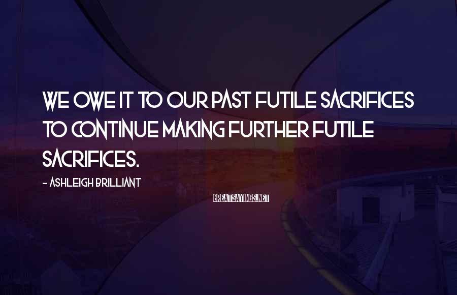 Ashleigh Brilliant Sayings: We owe it to our past futile sacrifices to continue making further futile sacrifices.