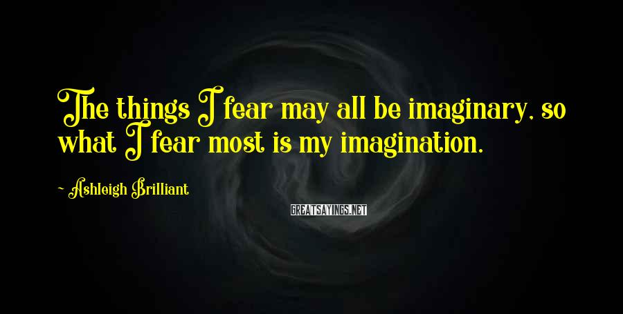 Ashleigh Brilliant Sayings: The things I fear may all be imaginary, so what I fear most is my