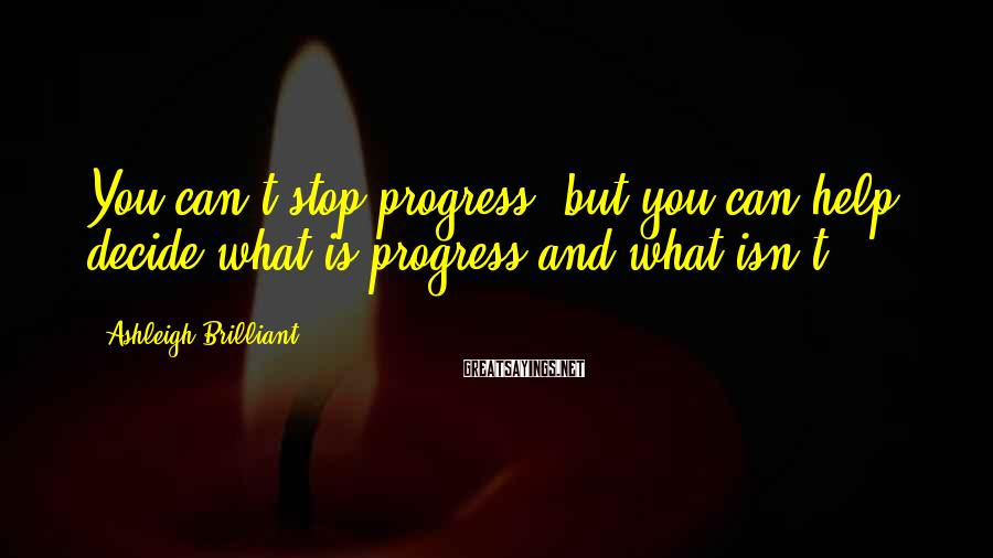 Ashleigh Brilliant Sayings: You can't stop progress, but you can help decide what is progress and what isn't.