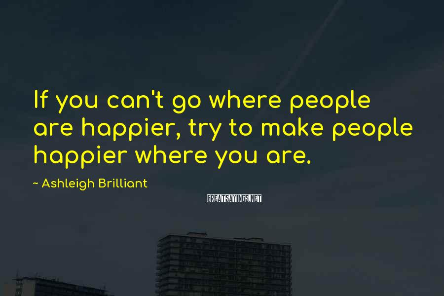 Ashleigh Brilliant Sayings: If you can't go where people are happier, try to make people happier where you