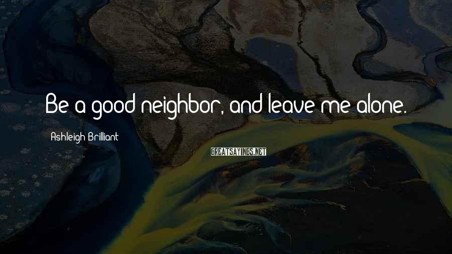 Ashleigh Brilliant Sayings: Be a good neighbor, and leave me alone.