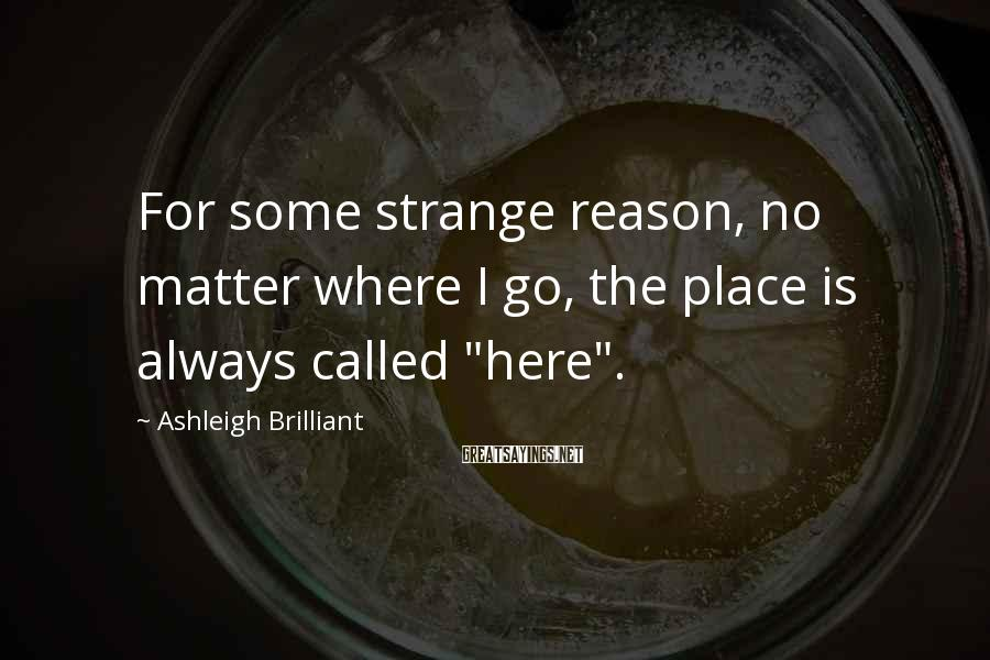 """Ashleigh Brilliant Sayings: For some strange reason, no matter where I go, the place is always called """"here""""."""