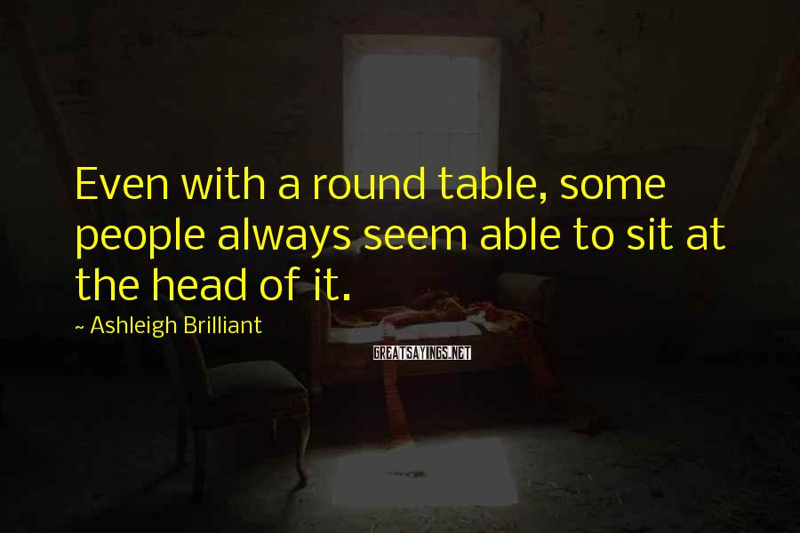 Ashleigh Brilliant Sayings: Even with a round table, some people always seem able to sit at the head