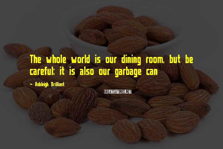 Ashleigh Brilliant Sayings: The whole world is our dining room, but be careful: it is also our garbage