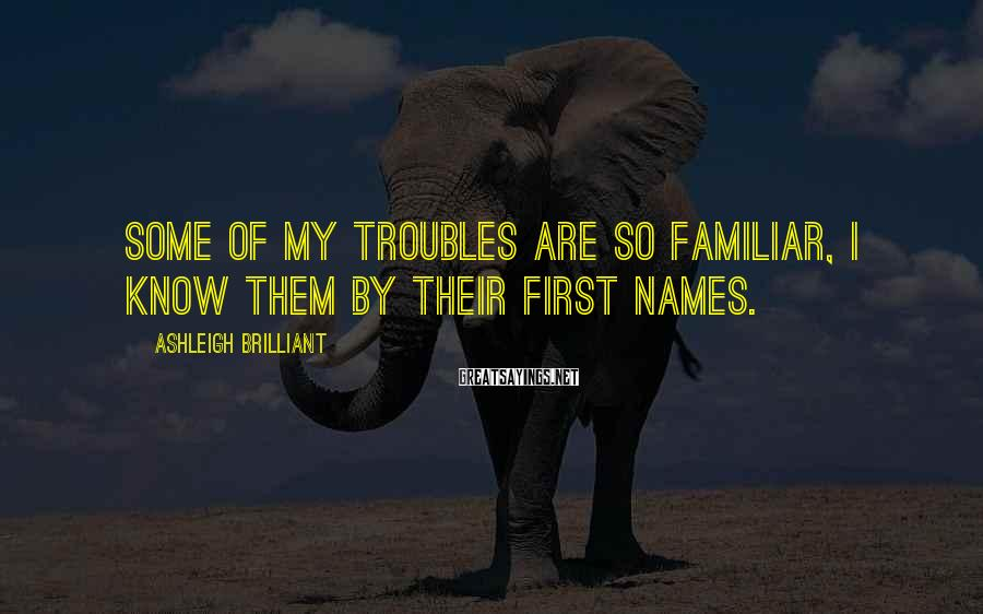 Ashleigh Brilliant Sayings: Some of my troubles are so familiar, I know them by their first names.