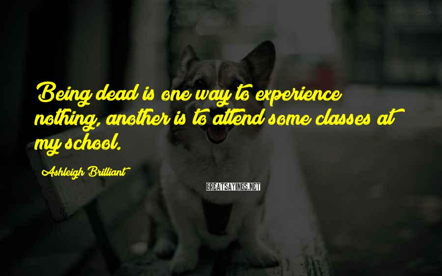 Ashleigh Brilliant Sayings: Being dead is one way to experience nothing, another is to attend some classes at
