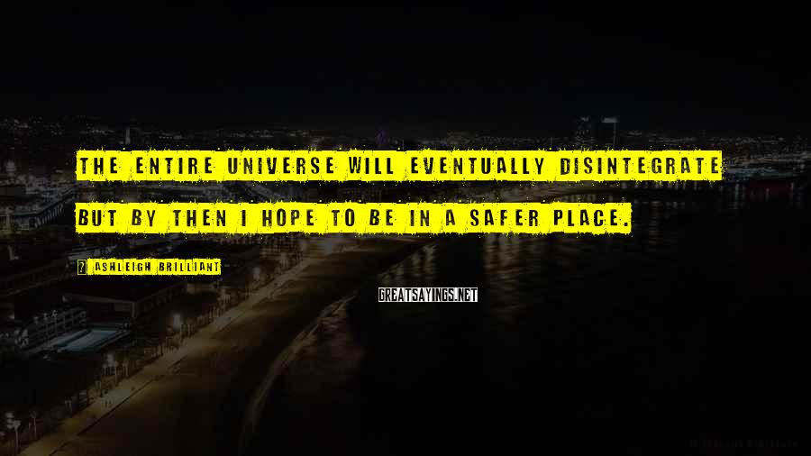 Ashleigh Brilliant Sayings: The entire universe will eventually disintegrate but by then I hope to be in a