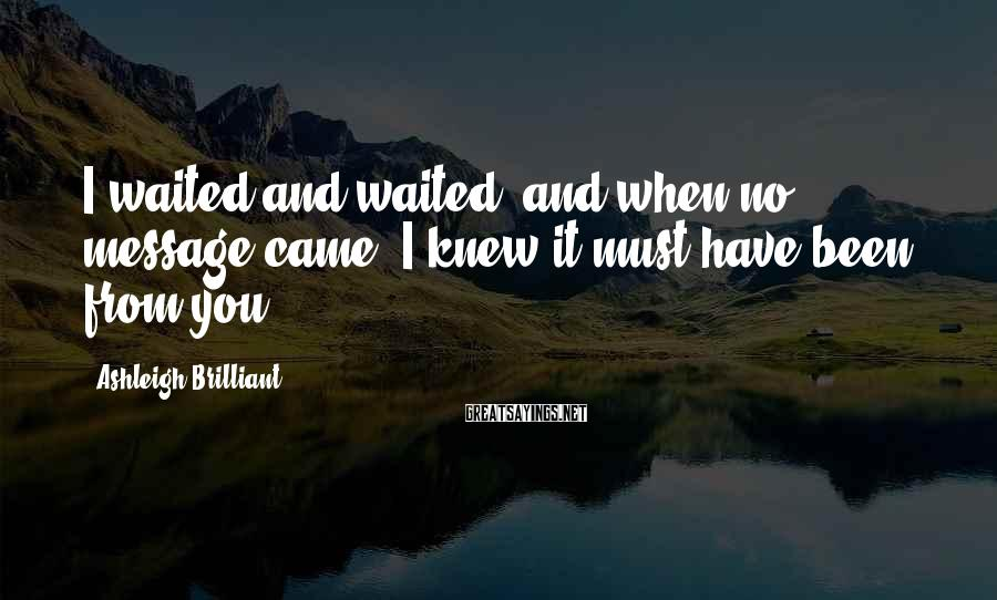 Ashleigh Brilliant Sayings: I waited and waited, and when no message came, I knew it must have been