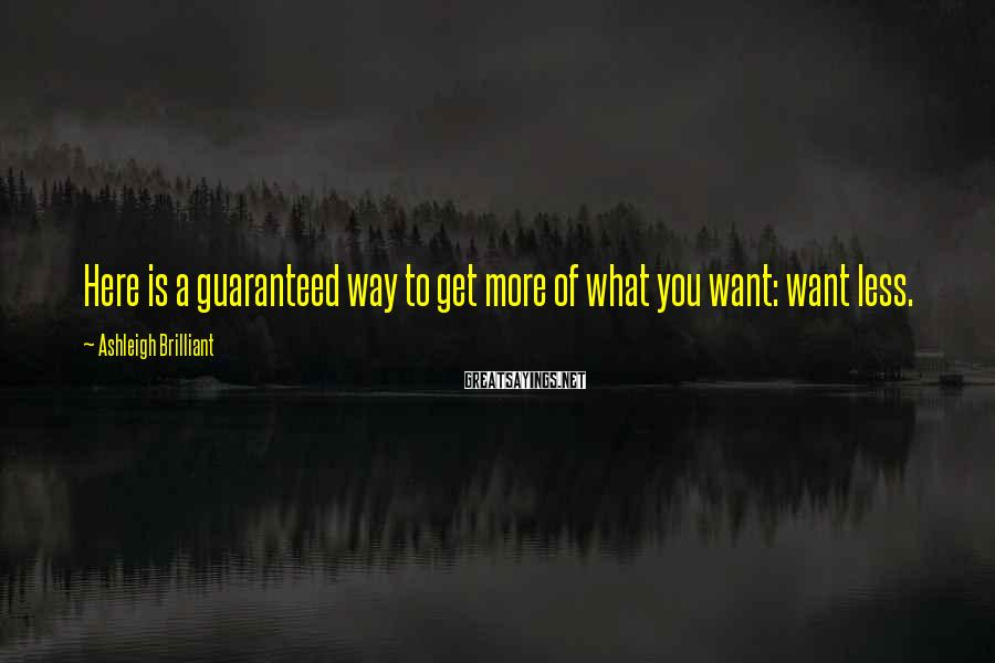 Ashleigh Brilliant Sayings: Here is a guaranteed way to get more of what you want: want less.