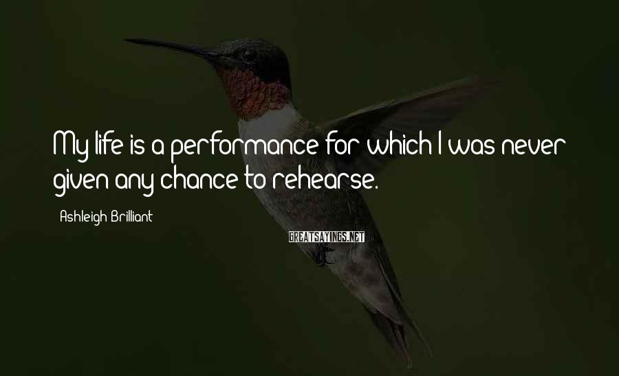 Ashleigh Brilliant Sayings: My life is a performance for which I was never given any chance to rehearse.