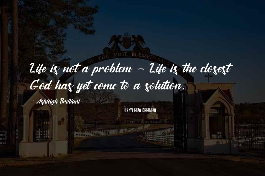 Ashleigh Brilliant Sayings: Life is not a problem - Life is the closest God has yet come to