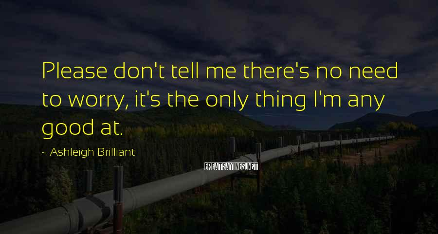 Ashleigh Brilliant Sayings: Please don't tell me there's no need to worry, it's the only thing I'm any