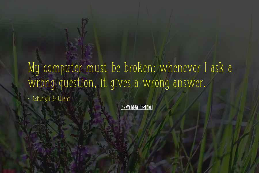 Ashleigh Brilliant Sayings: My computer must be broken: whenever I ask a wrong question, it gives a wrong