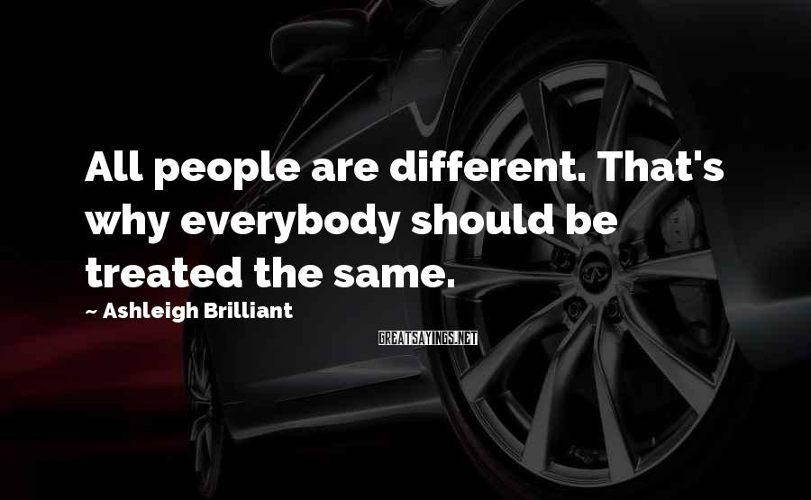 Ashleigh Brilliant Sayings: All people are different. That's why everybody should be treated the same.