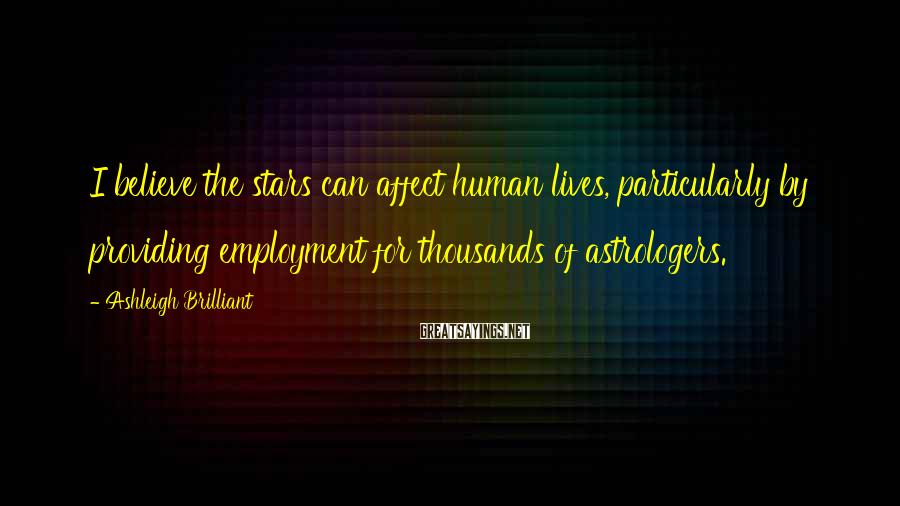 Ashleigh Brilliant Sayings: I believe the stars can affect human lives, particularly by providing employment for thousands of
