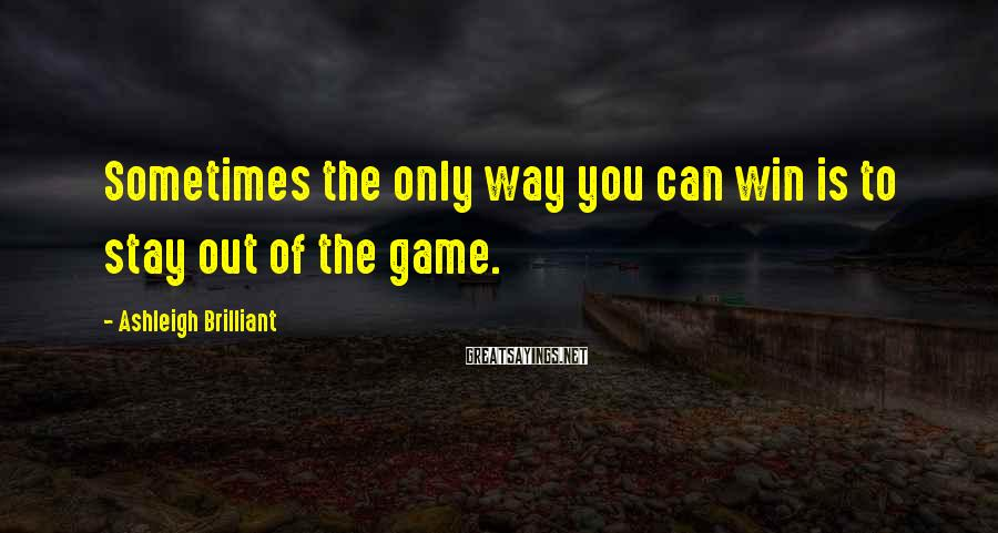 Ashleigh Brilliant Sayings: Sometimes the only way you can win is to stay out of the game.