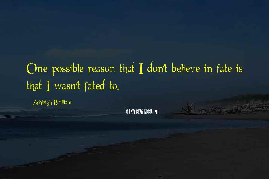 Ashleigh Brilliant Sayings: One possible reason that I don't believe in fate is that I wasn't fated to.
