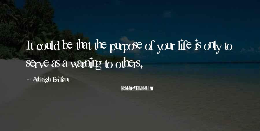 Ashleigh Brilliant Sayings: It could be that the purpose of your life is only to serve as a