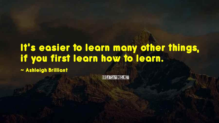 Ashleigh Brilliant Sayings: It's easier to learn many other things, if you first learn how to learn.