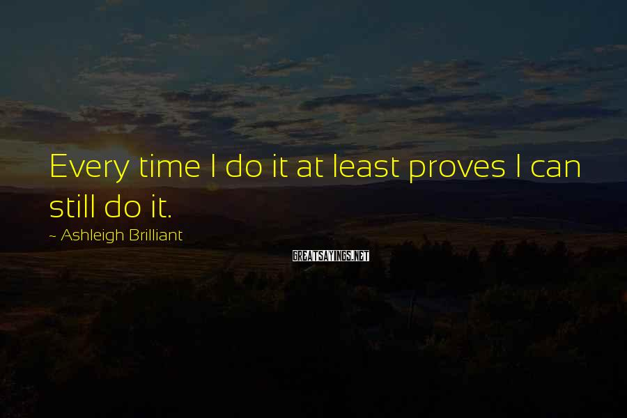 Ashleigh Brilliant Sayings: Every time I do it at least proves I can still do it.