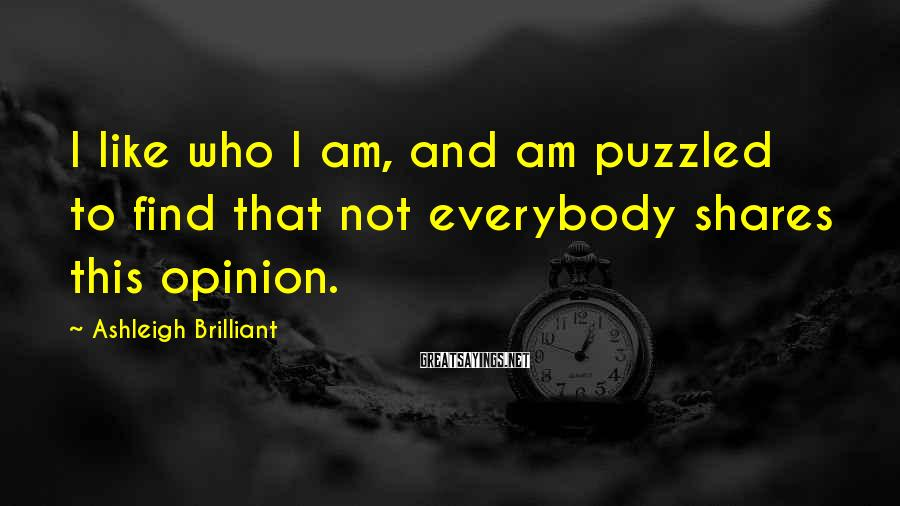 Ashleigh Brilliant Sayings: I like who I am, and am puzzled to find that not everybody shares this