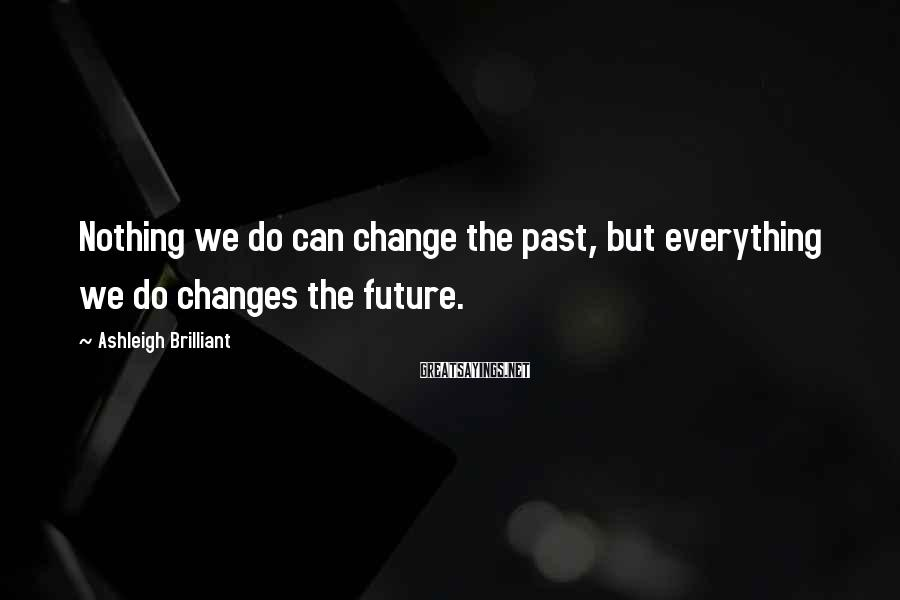 Ashleigh Brilliant Sayings: Nothing we do can change the past, but everything we do changes the future.