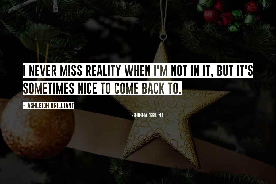 Ashleigh Brilliant Sayings: I never miss reality when I'm not in it, but it's sometimes nice to come