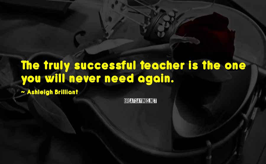 Ashleigh Brilliant Sayings: The truly successful teacher is the one you will never need again.