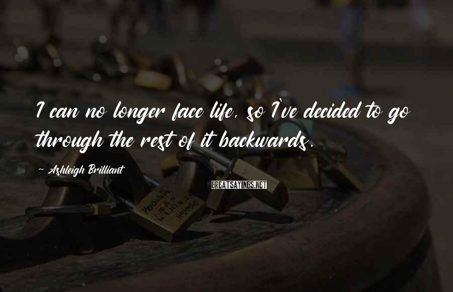 Ashleigh Brilliant Sayings: I can no longer face life, so I've decided to go through the rest of