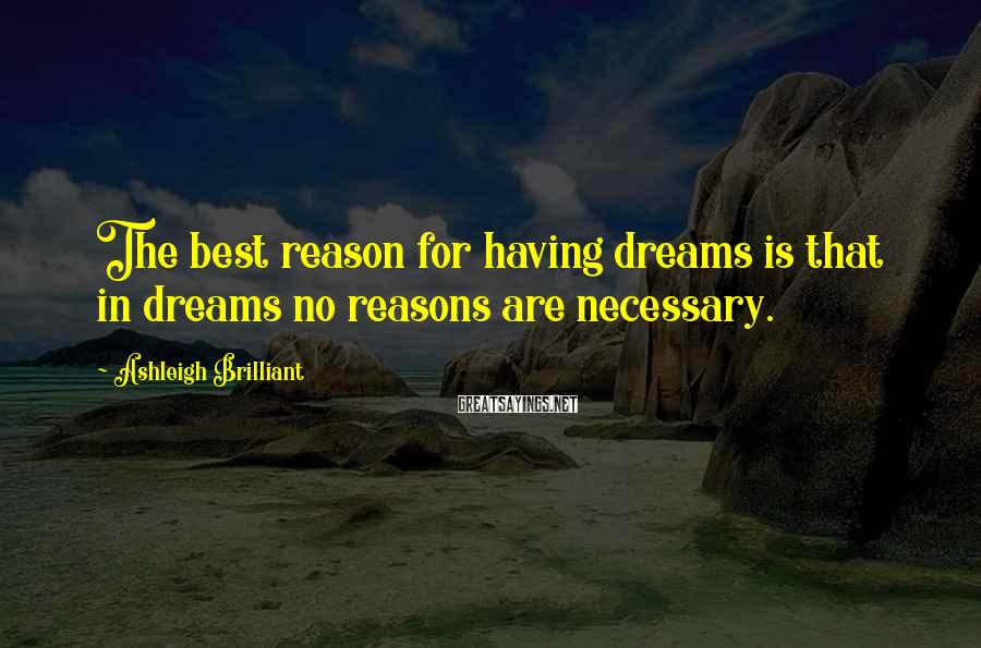 Ashleigh Brilliant Sayings: The best reason for having dreams is that in dreams no reasons are necessary.