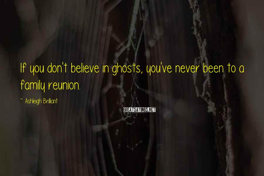 Ashleigh Brilliant Sayings: If you don't believe in ghosts, you've never been to a family reunion.