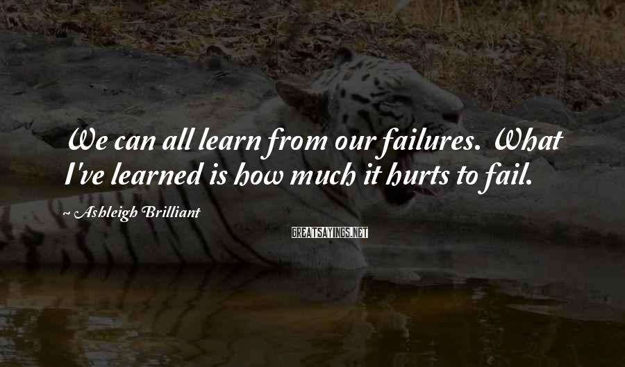 Ashleigh Brilliant Sayings: We can all learn from our failures. What I've learned is how much it hurts