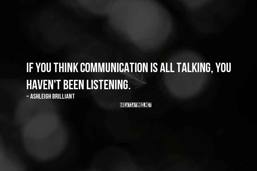 Ashleigh Brilliant Sayings: If you think communication is all talking, you haven't been listening.