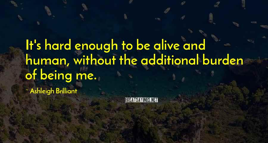 Ashleigh Brilliant Sayings: It's hard enough to be alive and human, without the additional burden of being me.
