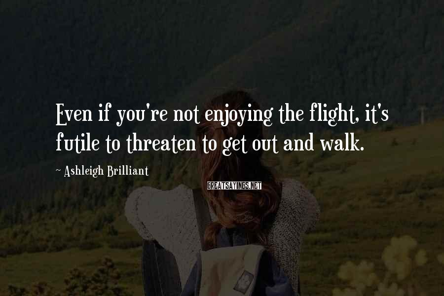 Ashleigh Brilliant Sayings: Even if you're not enjoying the flight, it's futile to threaten to get out and