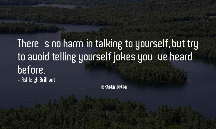 Ashleigh Brilliant Sayings: There's no harm in talking to yourself, but try to avoid telling yourself jokes you've